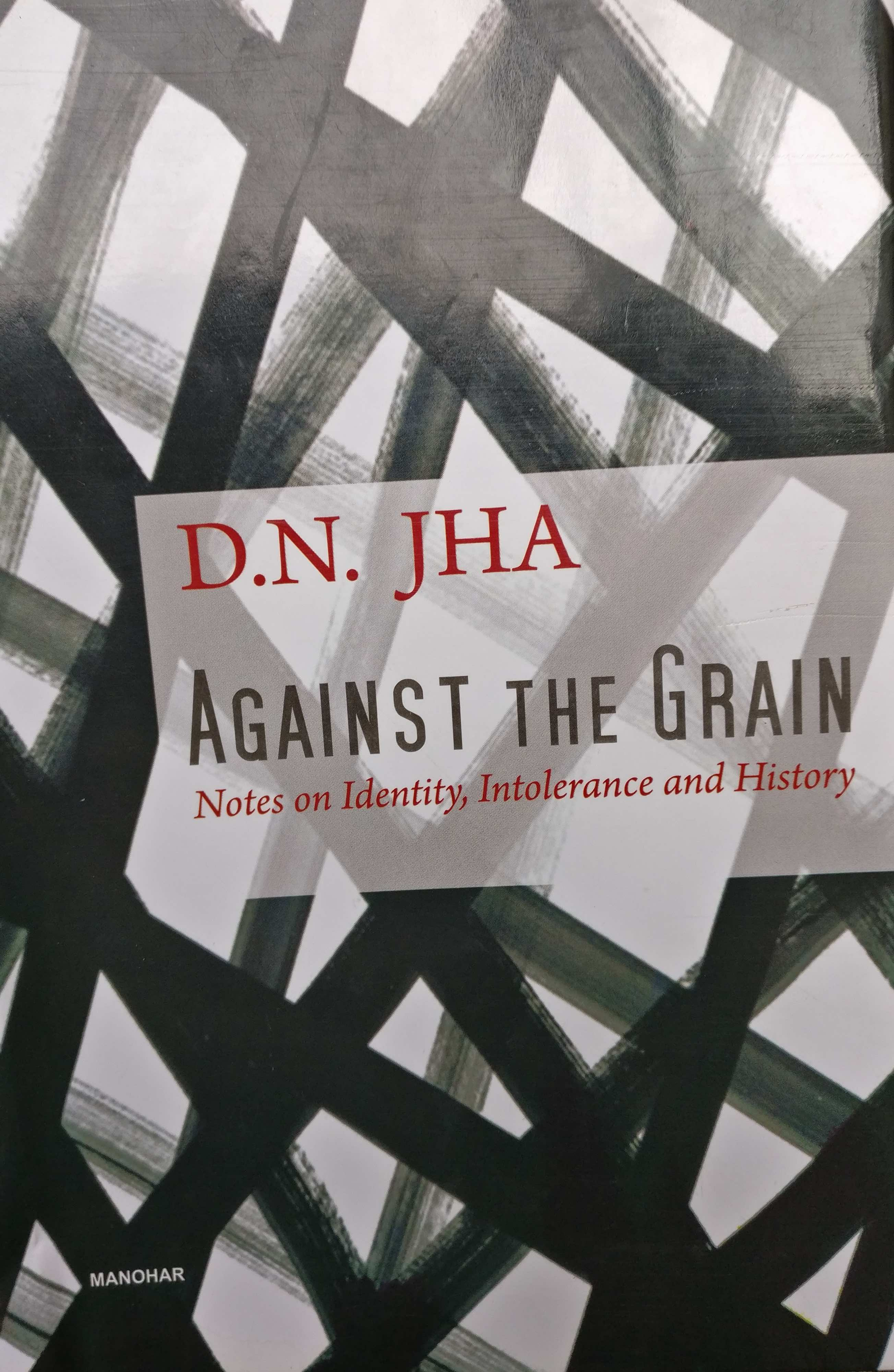 D.N. Jha <em>Against the Grain: Notes on Identity, Intolerance and History</em> Manohar, 2018