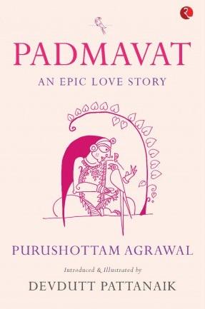 Purushottam Agrawal <em>Padmavat: An Epic Love Story</em> Rupa, 2018